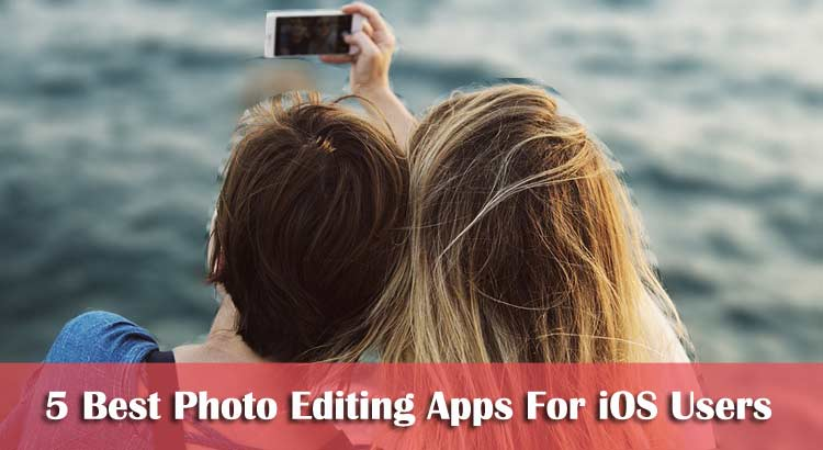 5 Best Photo Editing Apps For iOS Users