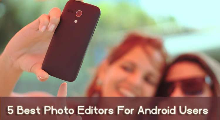5 Best Photo Editors For Android Users